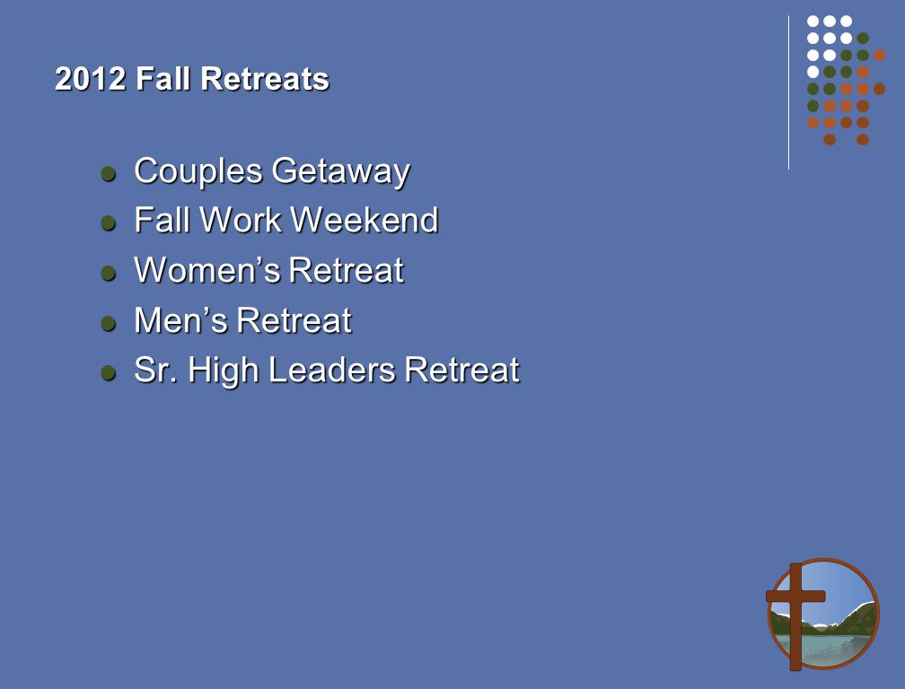 2012 Fall Retreats Couples Getaway Couples Getaway Fall Work Weekend Fall Work Weekend Women's Retreat Women's Retreat Men's Retreat Men's Retreat Sr.