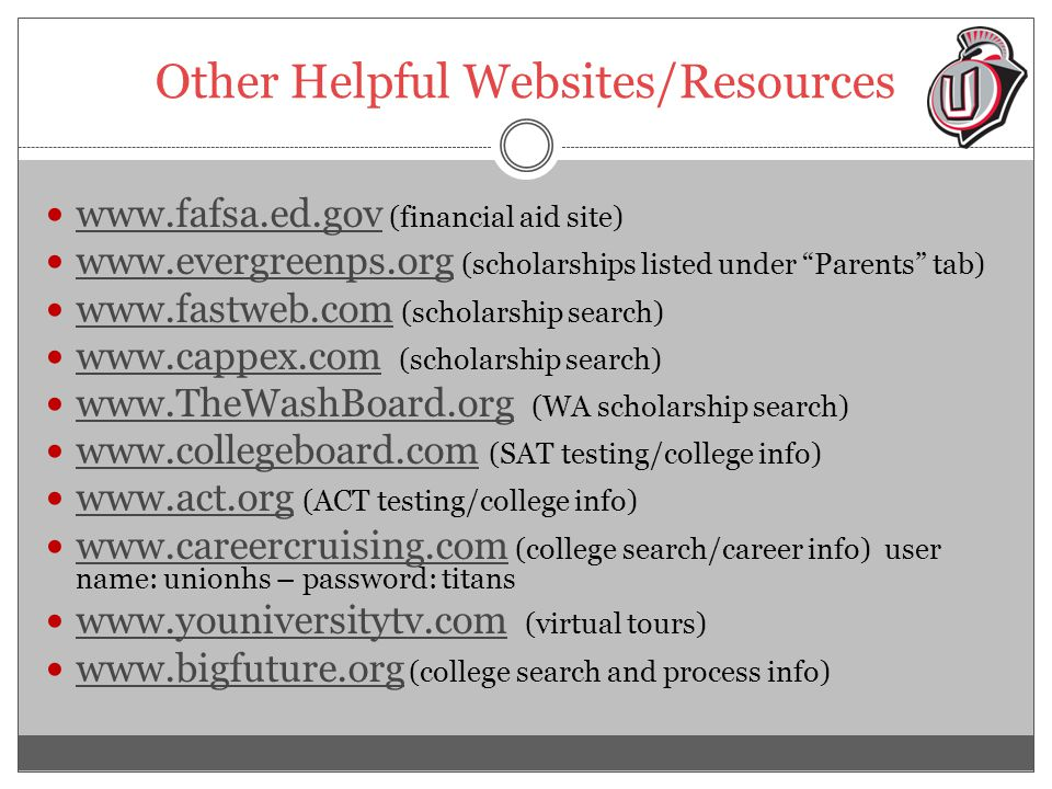 Other Helpful Websites/Resources www.fafsa.ed.gov (financial aid site) www.fafsa.ed.gov www.evergreenps.org (scholarships listed under Parents tab) www.evergreenps.org www.fastweb.com (scholarship search) www.fastweb.com www.cappex.com (scholarship search) www.cappex.com www.TheWashBoard.org (WA scholarship search) www.TheWashBoard.org www.collegeboard.com (SAT testing/college info) www.collegeboard.com www.act.org (ACT testing/college info) www.act.org www.careercruising.com (college search/career info) user name: unionhs – password: titans www.careercruising.com www.youniversitytv.com (virtual tours) www.youniversitytv.com www.bigfuture.org (college search and process info) www.bigfuture.org