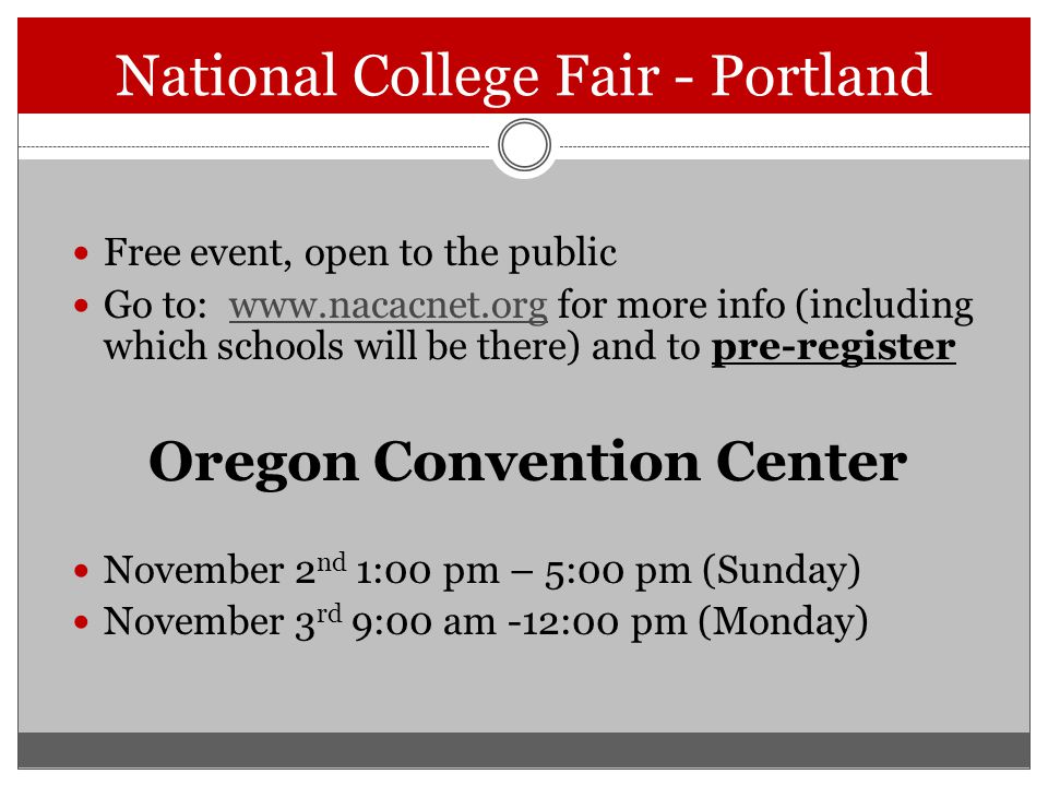 National College Fair - Portland Free event, open to the public Go to: www.nacacnet.org for more info (including which schools will be there) and to pre-registerwww.nacacnet.org Oregon Convention Center November 2 nd 1:00 pm – 5:00 pm (Sunday) November 3 rd 9:00 am -12:00 pm (Monday)