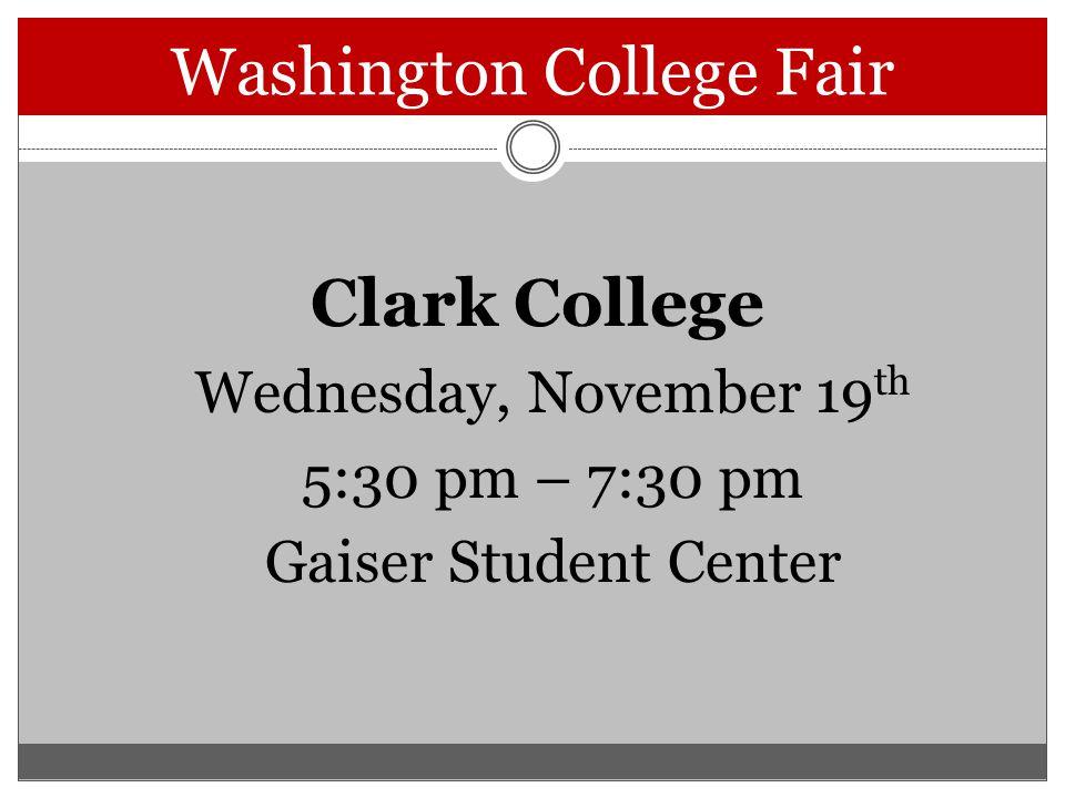 Washington College Fair Clark College Wednesday, November 19 th 5:30 pm – 7:30 pm Gaiser Student Center