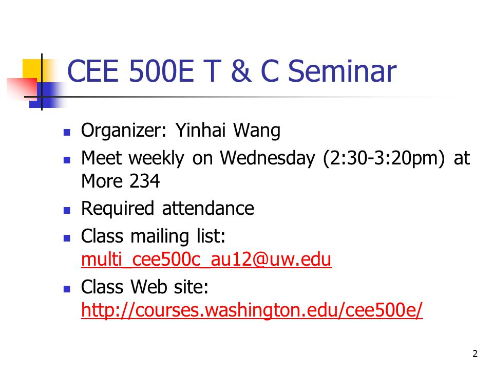 2 CEE 500E T & C Seminar Organizer: Yinhai Wang Meet weekly on Wednesday (2:30-3:20pm) at More 234 Required attendance Class mailing list: multi_cee50