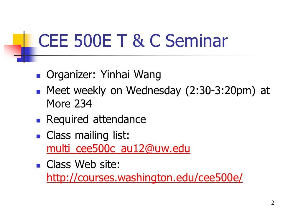 2 CEE 500E T & C Seminar Organizer: Yinhai Wang Meet weekly on Wednesday (2:30-3:20pm) at More 234 Required attendance Class mailing list: multi_cee500c_au12@uw.edu multi_cee500c_au12@uw.edu Class Web site: http://courses.washington.edu/cee500e/ http://courses.washington.edu/cee500e/