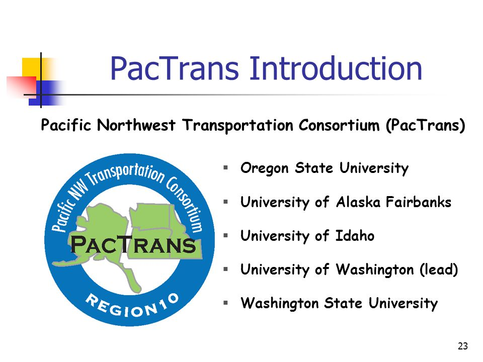 23 PacTrans Introduction  Oregon State University  University of Alaska Fairbanks  University of Idaho  University of Washington (lead)  Washington State University Pacific Northwest Transportation Consortium (PacTrans)