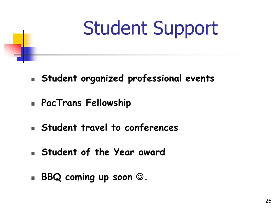 Student Support Student organized professional events PacTrans Fellowship Student travel to conferences Student of the Year award BBQ coming up soon.