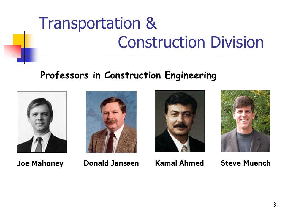 3 Transportation & Construction Division Joe Mahoney Donald JanssenKamal Ahmed Professors in Construction Engineering Steve Muench