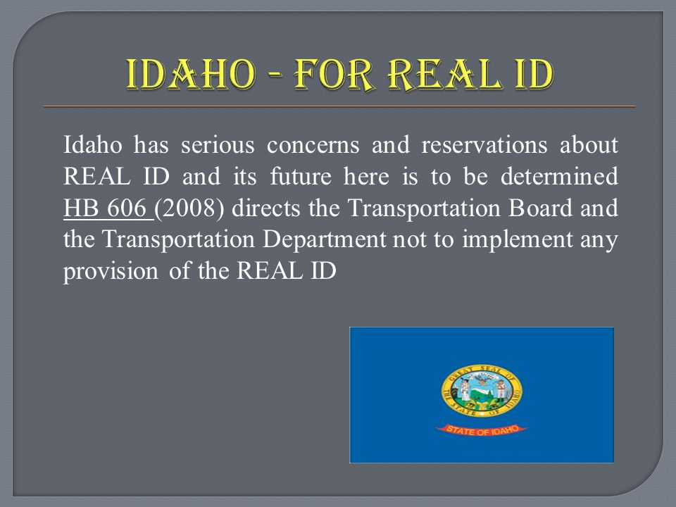 Idaho has serious concerns and reservations about REAL ID and its future here is to be determined HB 606 (2008) directs the Transportation Board and the Transportation Department not to implement any provision of the REAL ID