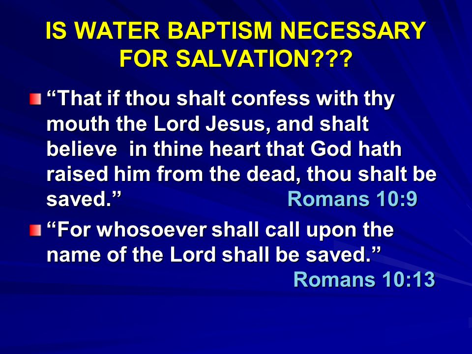 "IS WATER BAPTISM NECESSARY FOR SALVATION??? ""That if thou shalt confess with thy mouth the Lord Jesus, and shalt believe in thine heart that God hath"
