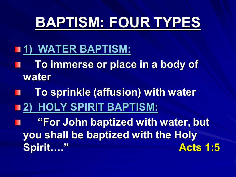 BAPTISM: FOUR TYPES 1) WATER BAPTISM: To immerse or place in a body of water To immerse or place in a body of water To sprinkle (affusion) with water