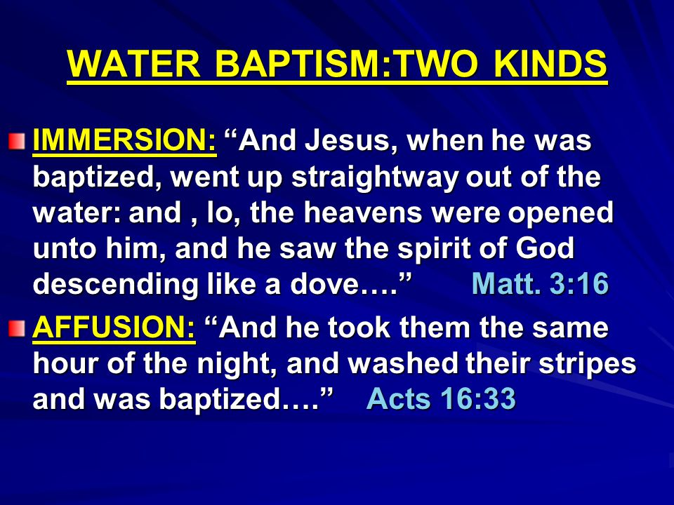 "WATER BAPTISM:TWO KINDS IMMERSION: ""And Jesus, when he was baptized, went up straightway out of the water: and, lo, the heavens were opened unto him,"