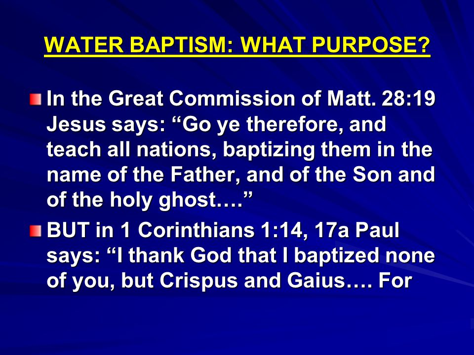"WATER BAPTISM: WHAT PURPOSE? In the Great Commission of Matt. 28:19 Jesus says: ""Go ye therefore, and teach all nations, baptizing them in the name of"