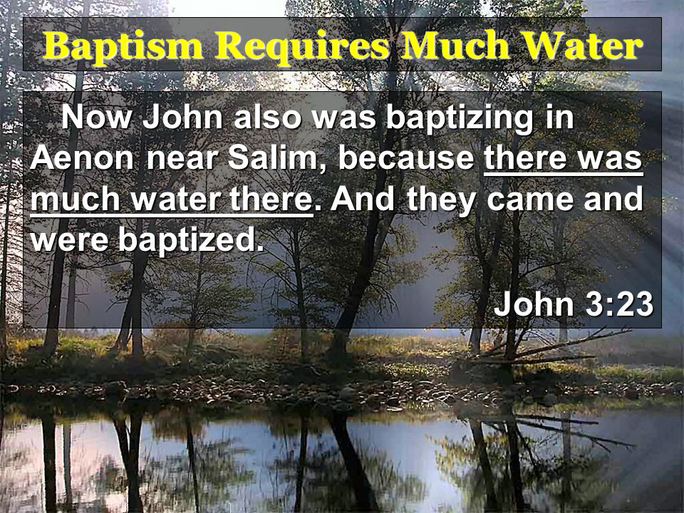 Baptism Requires Much Water Now John also was baptizing in Aenon near Salim, because there was much water there.