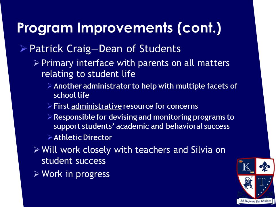 Program Improvements (cont.)  Patrick Craig—Dean of Students  Primary interface with parents on all matters relating to student life  Another administrator to help with multiple facets of school life  First administrative resource for concerns  Responsible for devising and monitoring programs to support students' academic and behavioral success  Athletic Director  Will work closely with teachers and Silvia on student success  Work in progress