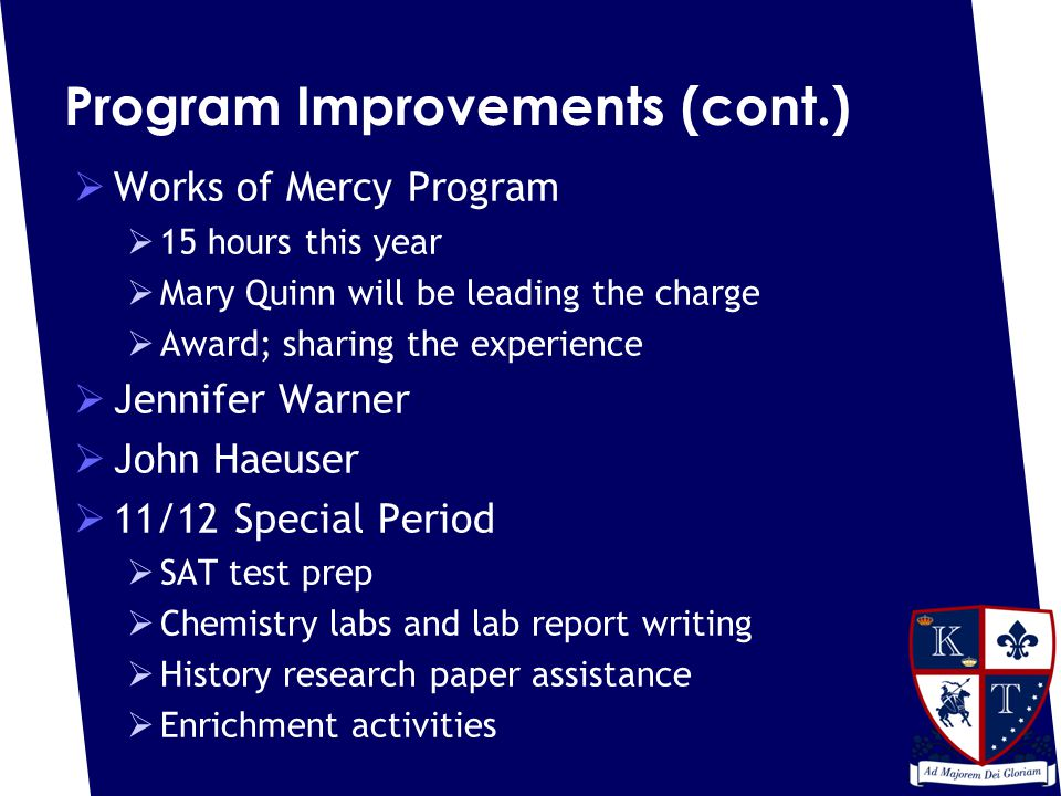 Program Improvements (cont.)  Works of Mercy Program  15 hours this year  Mary Quinn will be leading the charge  Award; sharing the experience  Jennifer Warner  John Haeuser  11/12 Special Period  SAT test prep  Chemistry labs and lab report writing  History research paper assistance  Enrichment activities