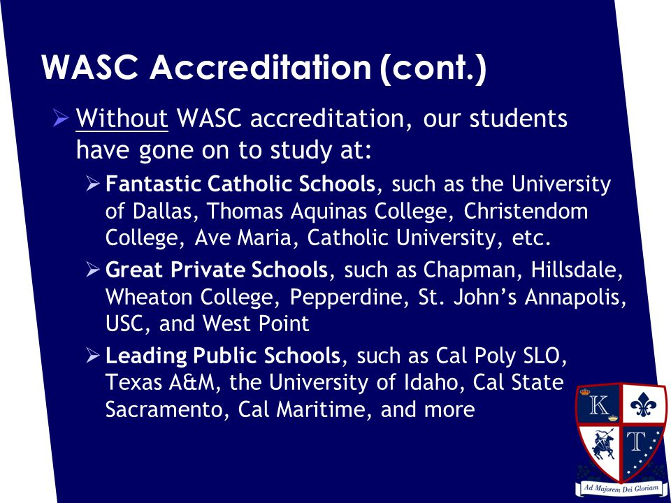 WASC Accreditation (cont.)  Without WASC accreditation, our students have gone on to study at:  Fantastic Catholic Schools, such as the University of Dallas, Thomas Aquinas College, Christendom College, Ave Maria, Catholic University, etc.