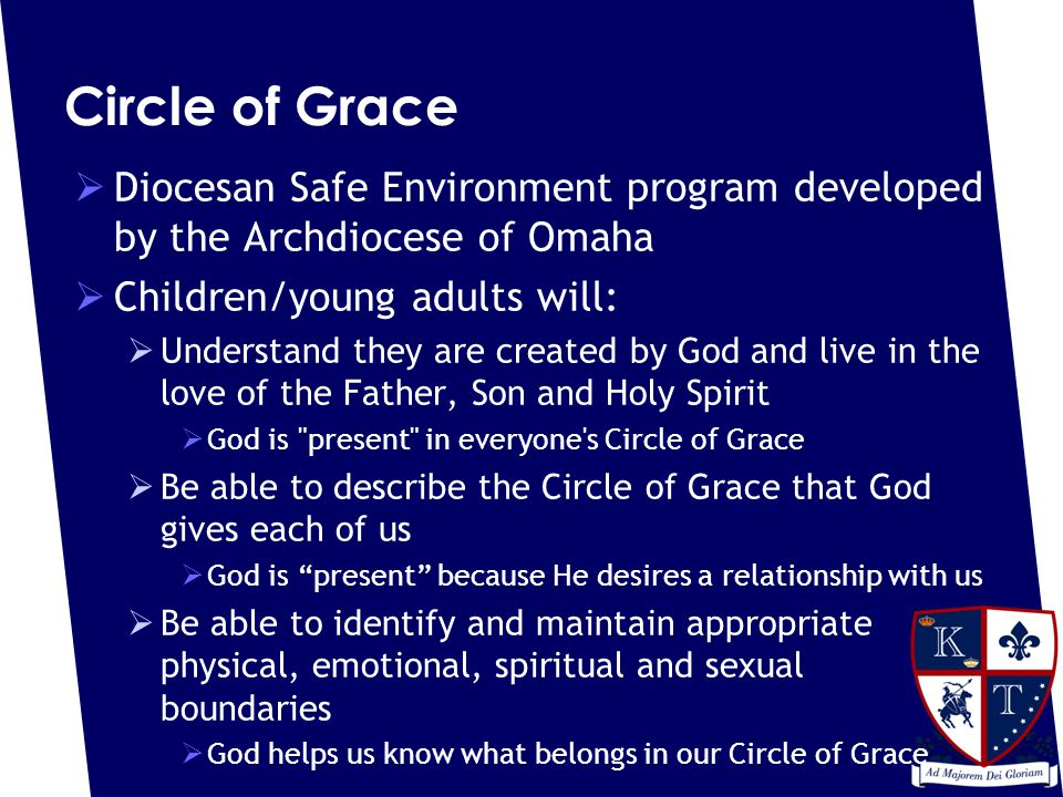 Circle of Grace  Diocesan Safe Environment program developed by the Archdiocese of Omaha  Children/young adults will:  Understand they are created by God and live in the love of the Father, Son and Holy Spirit  God is present in everyone s Circle of Grace  Be able to describe the Circle of Grace that God gives each of us  God is present because He desires a relationship with us  Be able to identify and maintain appropriate physical, emotional, spiritual and sexual boundaries  God helps us know what belongs in our Circle of Grace