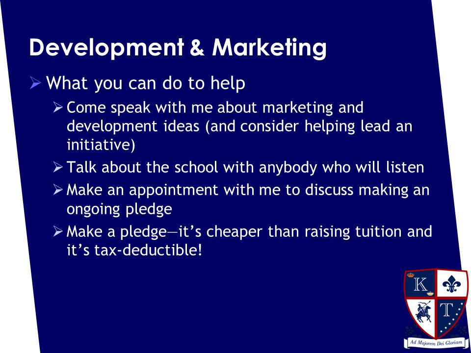 Development & Marketing  What you can do to help  Come speak with me about marketing and development ideas (and consider helping lead an initiative)  Talk about the school with anybody who will listen  Make an appointment with me to discuss making an ongoing pledge  Make a pledge—it's cheaper than raising tuition and it's tax-deductible!