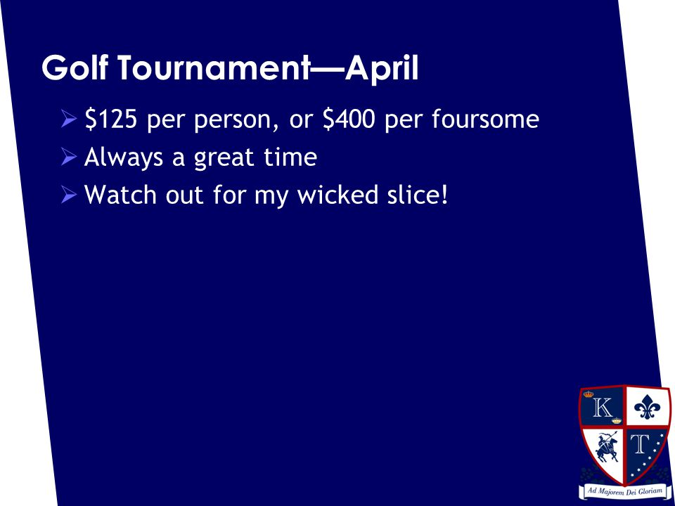 Golf Tournament—April  $125 per person, or $400 per foursome  Always a great time  Watch out for my wicked slice!
