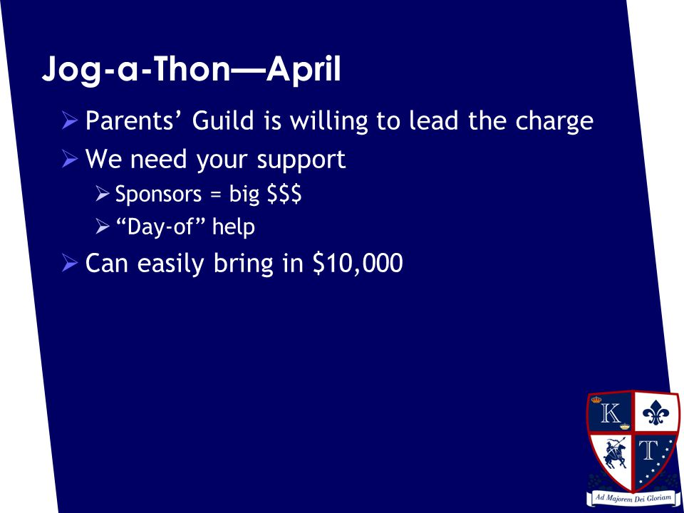 Jog-a-Thon—April  Parents' Guild is willing to lead the charge  We need your support  Sponsors = big $$$  Day-of help  Can easily bring in $10,000