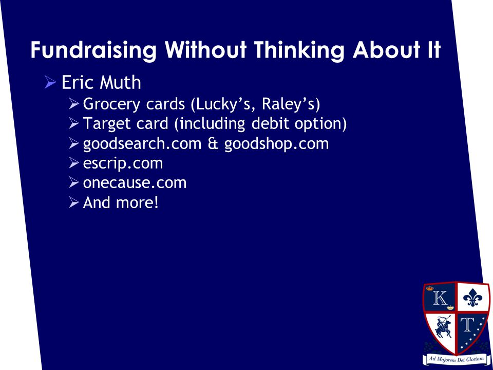 Fundraising Without Thinking About It  Eric Muth  Grocery cards (Lucky's, Raley's)  Target card (including debit option)  goodsearch.com & goodshop.com  escrip.com  onecause.com  And more!