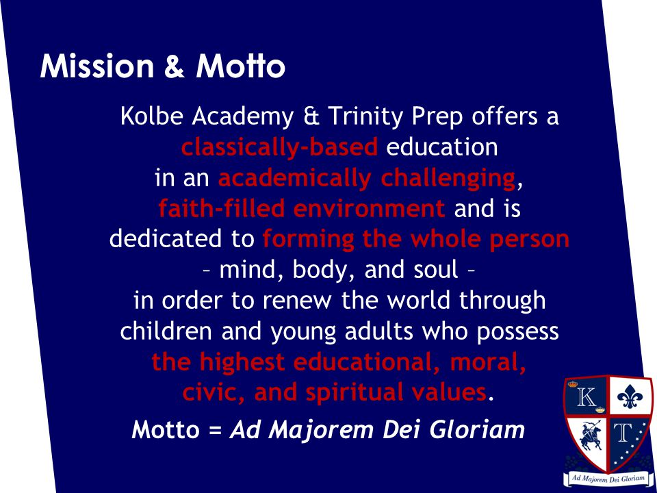 Mission & Motto Kolbe Academy & Trinity Prep offers a classically-based education in an academically challenging, faith-filled environment and is dedicated to forming the whole person – mind, body, and soul – in order to renew the world through children and young adults who possess the highest educational, moral, civic, and spiritual values.