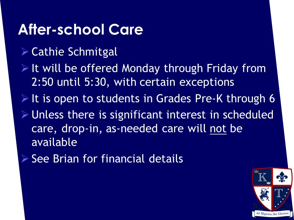 After-school Care  Cathie Schmitgal  It will be offered Monday through Friday from 2:50 until 5:30, with certain exceptions  It is open to students in Grades Pre-K through 6  Unless there is significant interest in scheduled care, drop-in, as-needed care will not be available  See Brian for financial details