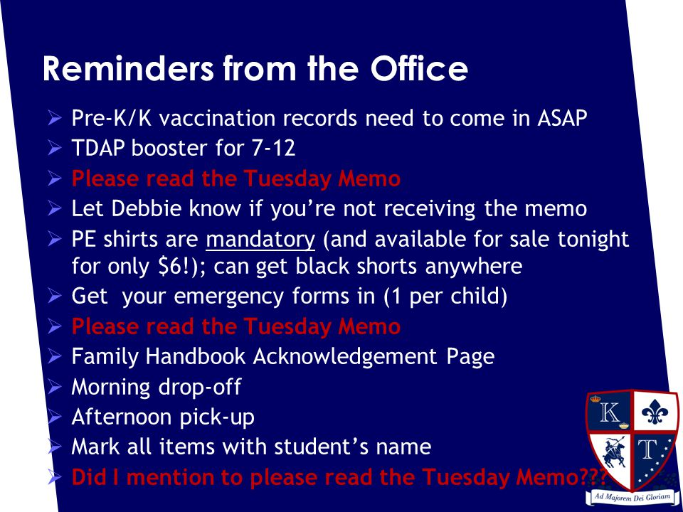 Reminders from the Office  Pre-K/K vaccination records need to come in ASAP  TDAP booster for 7-12  Please read the Tuesday Memo  Let Debbie know if you're not receiving the memo  PE shirts are mandatory (and available for sale tonight for only $6!); can get black shorts anywhere  Get your emergency forms in (1 per child)  Please read the Tuesday Memo  Family Handbook Acknowledgement Page  Morning drop-off  Afternoon pick-up  Mark all items with student's name  Did I mention to please read the Tuesday Memo