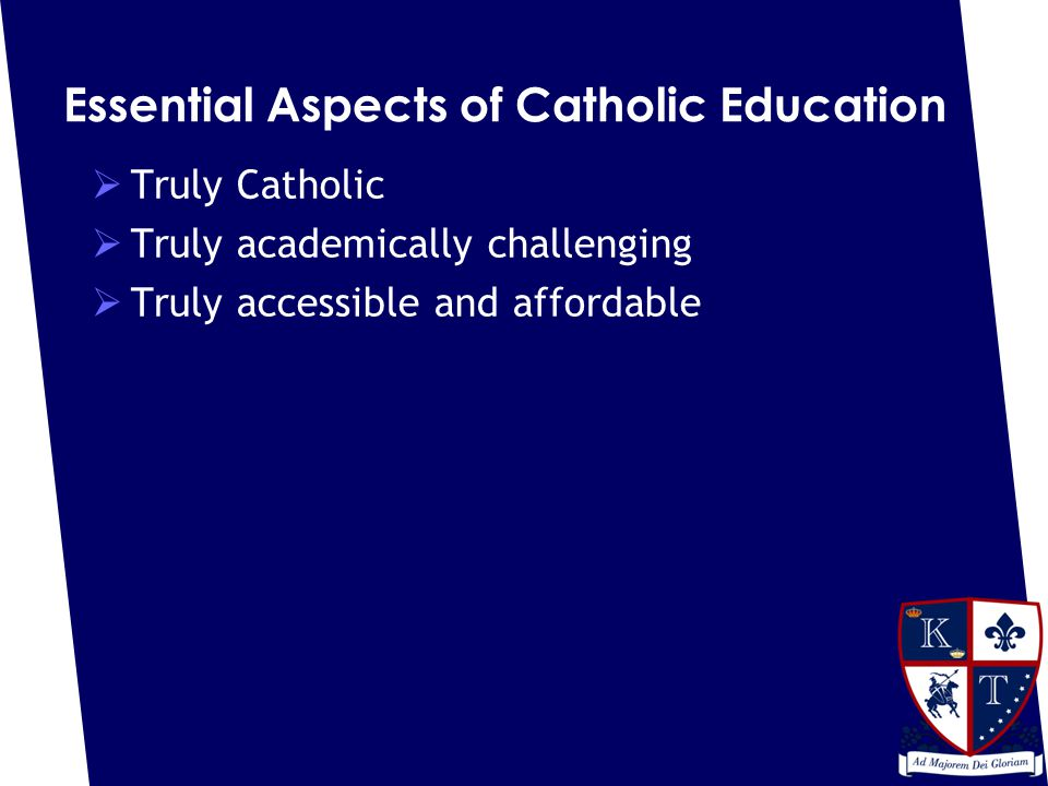Essential Aspects of Catholic Education  Truly Catholic  Truly academically challenging  Truly accessible and affordable