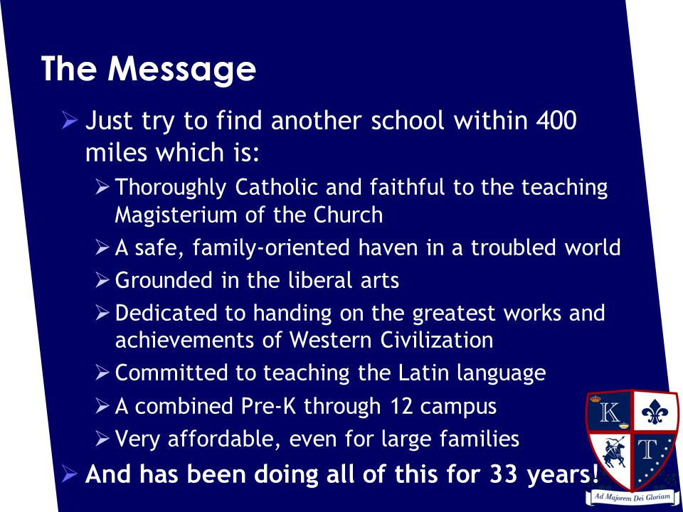 The Message  Just try to find another school within 400 miles which is:  Thoroughly Catholic and faithful to the teaching Magisterium of the Church  A safe, family-oriented haven in a troubled world  Grounded in the liberal arts  Dedicated to handing on the greatest works and achievements of Western Civilization  Committed to teaching the Latin language  A combined Pre-K through 12 campus  Very affordable, even for large families  And has been doing all of this for 33 years!