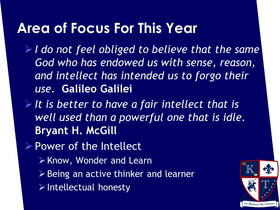 Area of Focus For This Year  I do not feel obliged to believe that the same God who has endowed us with sense, reason, and intellect has intended us to forgo their use.