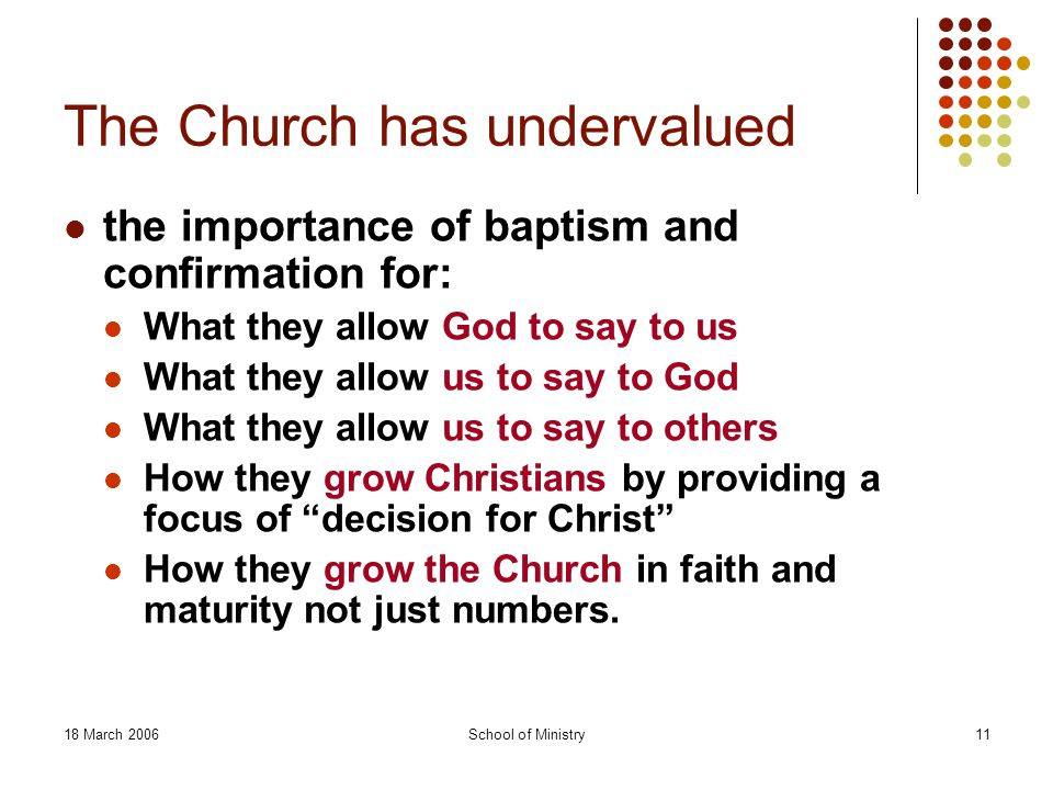 18 March 2006School of Ministry11 The Church has undervalued the importance of baptism and confirmation for: What they allow God to say to us What they allow us to say to God What they allow us to say to others How they grow Christians by providing a focus of decision for Christ How they grow the Church in faith and maturity not just numbers.