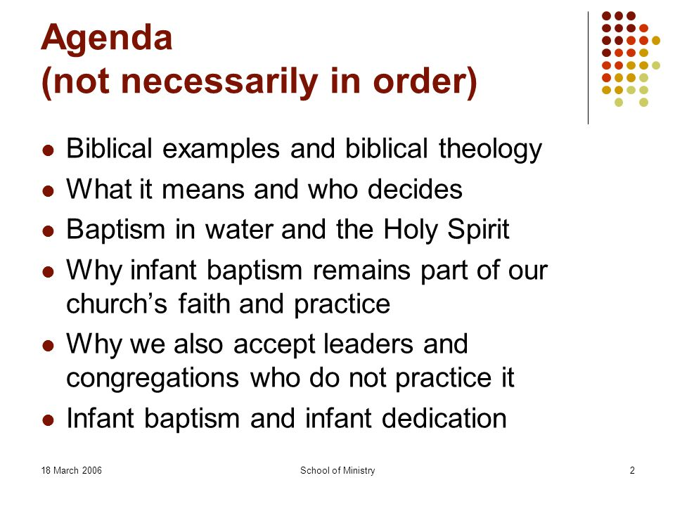 School of Ministry2 Agenda (not necessarily in order) Biblical examples and biblical theology What it means and who decides Baptism in water and the Holy Spirit Why infant baptism remains part of our church's faith and practice Why we also accept leaders and congregations who do not practice it Infant baptism and infant dedication