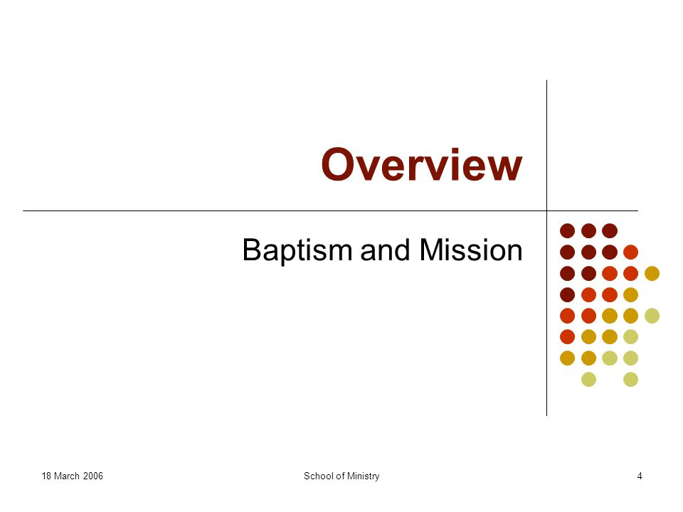 18 March 2006School of Ministry4 Overview Baptism and Mission
