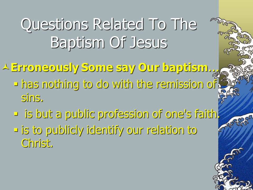 Questions Related To The Baptism Of Jesus Erroneously Some say Our baptism … Erroneously Some say Our baptism …  has nothing to do with the remission of sins.
