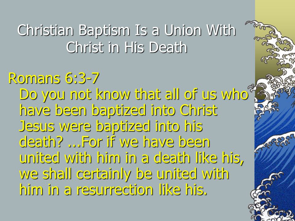 Christian Baptism Is a Union With Christ in His Death Romans 6:3-7 Do you not know that all of us who have been baptized into Christ Jesus were baptized into his death ...For if we have been united with him in a death like his, we shall certainly be united with him in a resurrection like his.