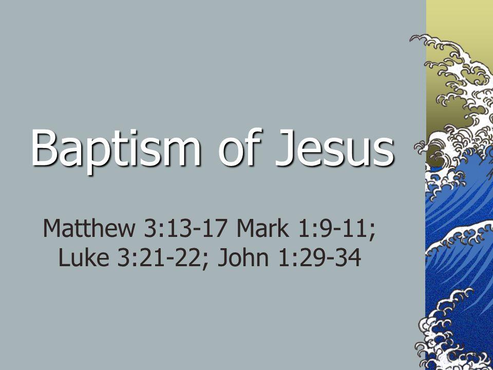 Baptism of Jesus Matthew 3:13-17 Mark 1:9-11; Luke 3:21-22; John 1:29-34