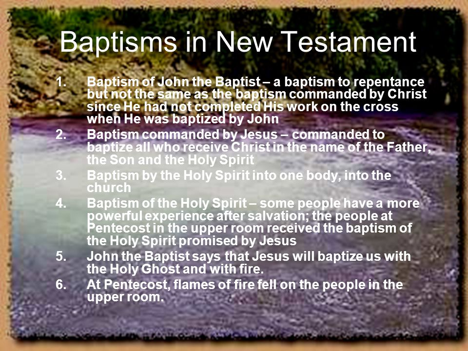 Baptisms in New Testament 1.Baptism of John the Baptist – a baptism to repentance but not the same as the baptism commanded by Christ since He had not
