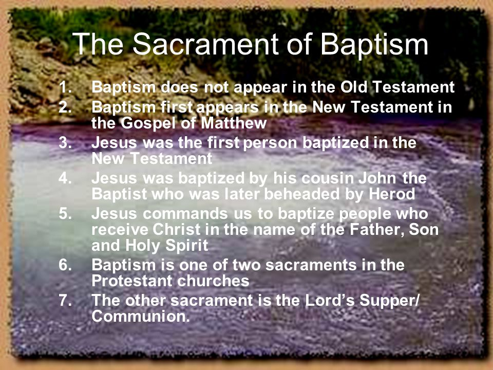 The Sacrament of Baptism 1.Baptism does not appear in the Old Testament 2.Baptism first appears in the New Testament in the Gospel of Matthew 3.Jesus