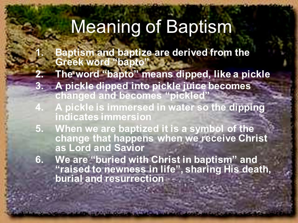 "Meaning of Baptism 1.Baptism and baptize are derived from the Greek word ""bapto"" 2.The word ""bapto"" means dipped, like a pickle 3.A pickle dipped into"