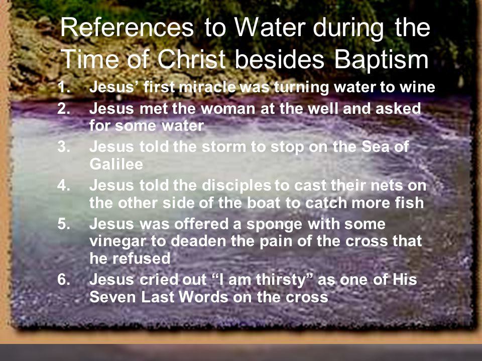References to Water during the Time of Christ besides Baptism 1.Jesus' first miracle was turning water to wine 2.Jesus met the woman at the well and a