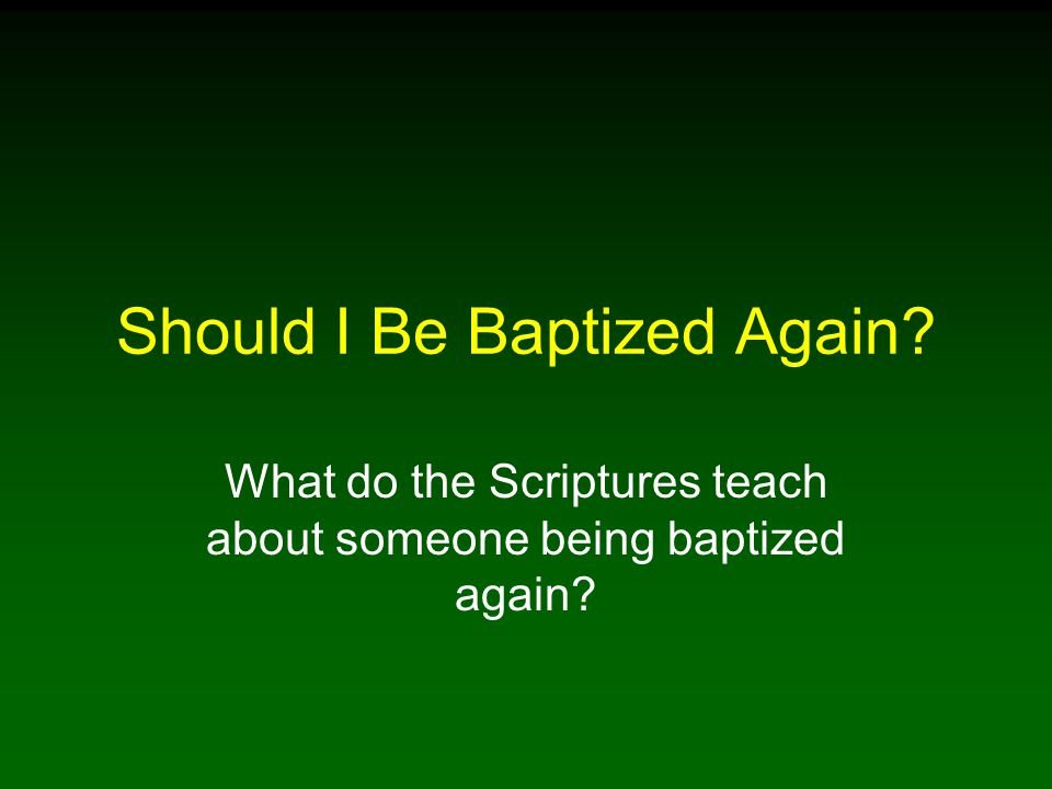 Should I Be Baptized Again What do the Scriptures teach about someone being baptized again