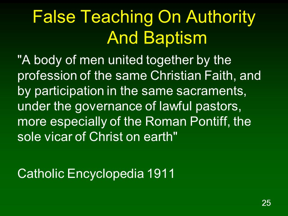25 False Teaching On Authority And Baptism A body of men united together by the profession of the same Christian Faith, and by participation in the same sacraments, under the governance of lawful pastors, more especially of the Roman Pontiff, the sole vicar of Christ on earth Catholic Encyclopedia 1911