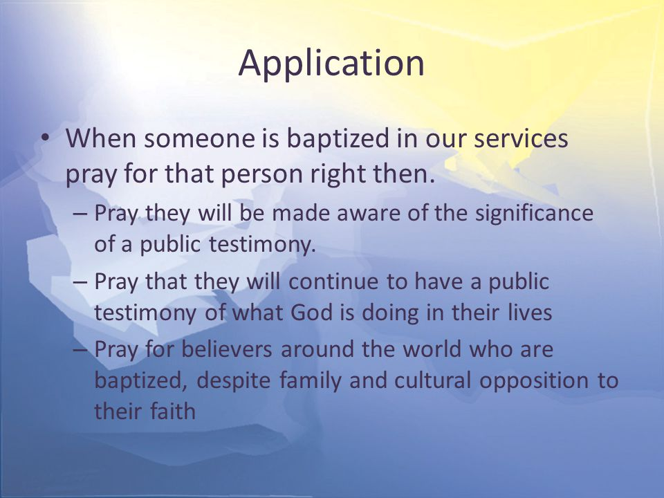 Application When someone is baptized in our services pray for that person right then.