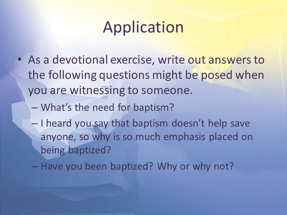 Application As a devotional exercise, write out answers to the following questions might be posed when you are witnessing to someone.