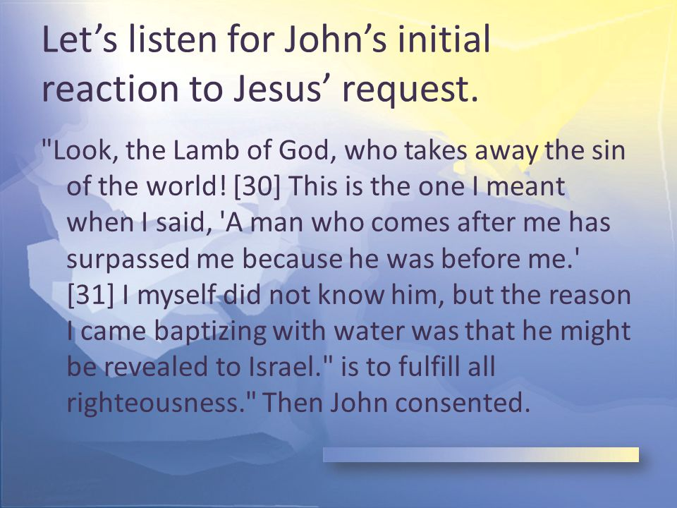 Responses to Baptism Note the route from Nazareth to the area where John was baptizing – Intentional effort on Jesus' part – Jesus specifically intended to be baptized – Not a mere chance encounter