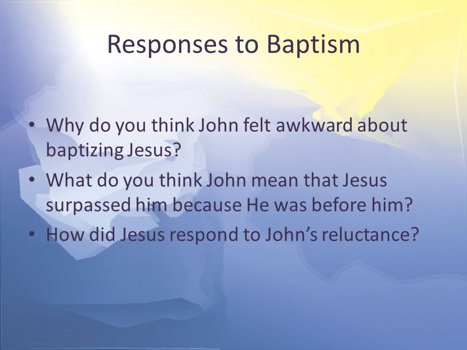 Responses to Baptism Why do you think John felt awkward about baptizing Jesus.