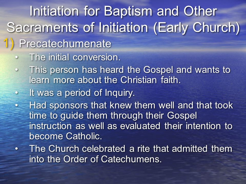 Initiation for Baptism and Other Sacraments of Initiation (Early Church) 1) Precatechumenate The initial conversion. This person has heard the Gospel