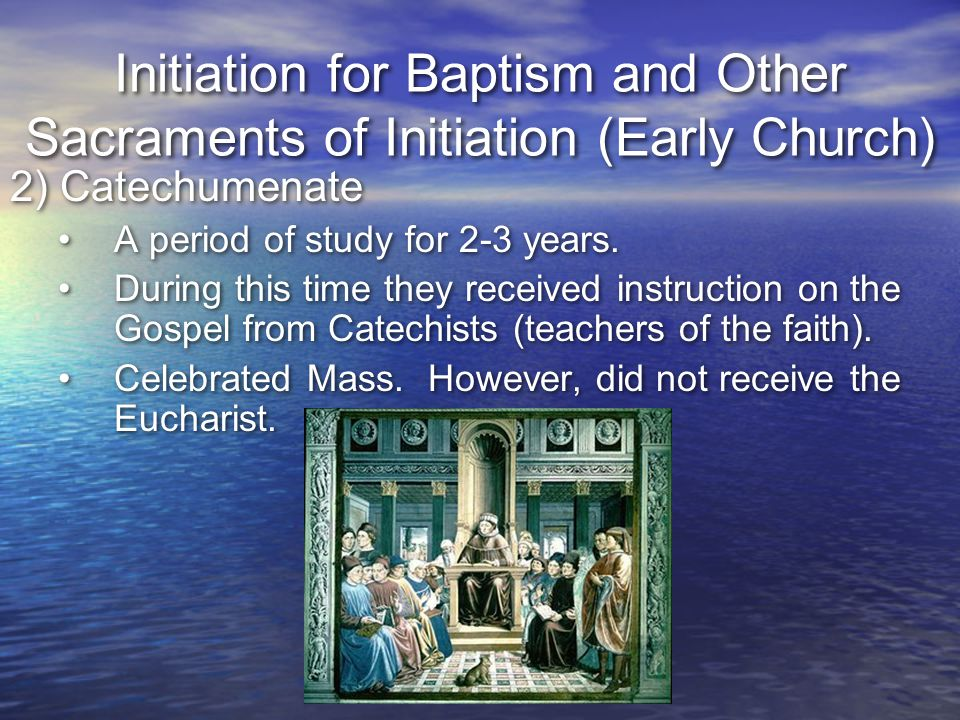 Initiation for Baptism and Other Sacraments of Initiation (Early Church) 2) Catechumenate A period of study for 2-3 years. During this time they recei