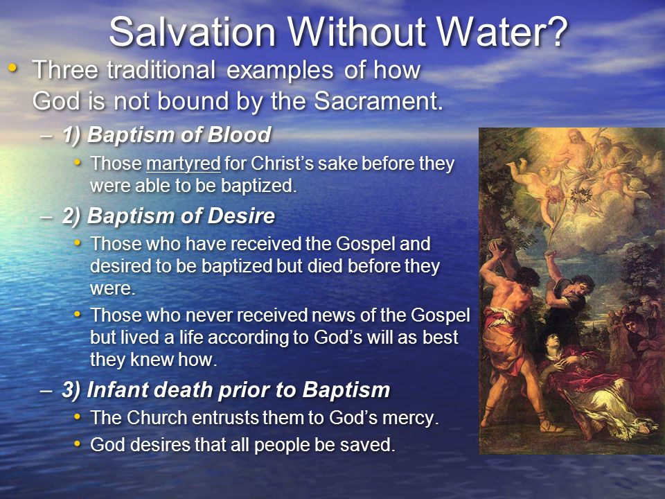 Salvation Without Water? Three traditional examples of how God is not bound by the Sacrament. –1) Baptism of Blood Those martyred for Christ's sake be