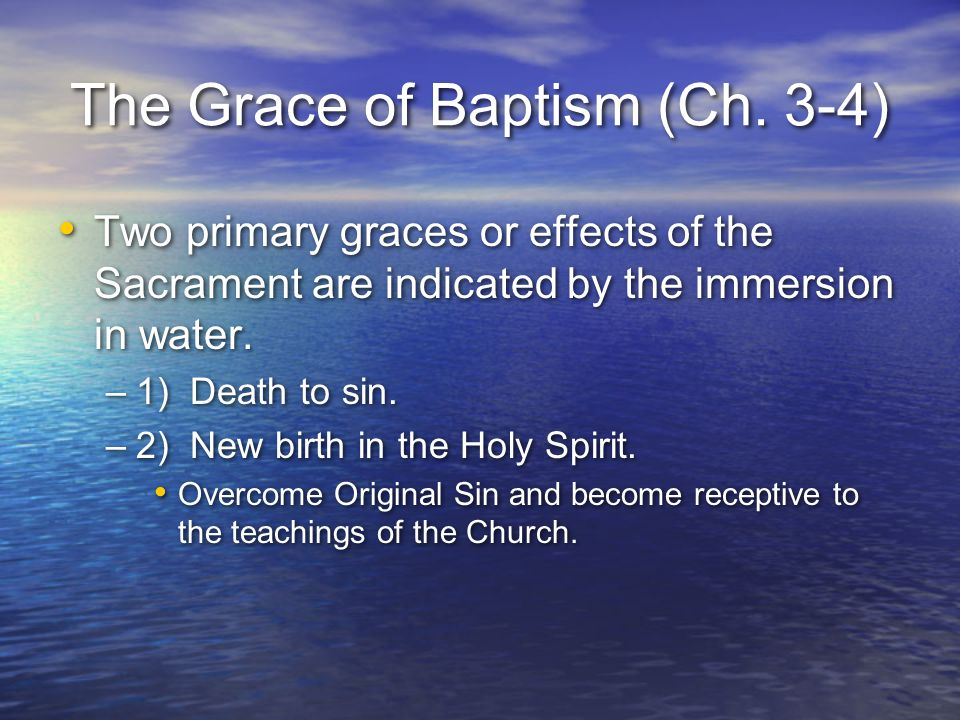The Grace of Baptism (Ch. 3-4) Two primary graces or effects of the Sacrament are indicated by the immersion in water. –1) Death to sin. –2) New birth