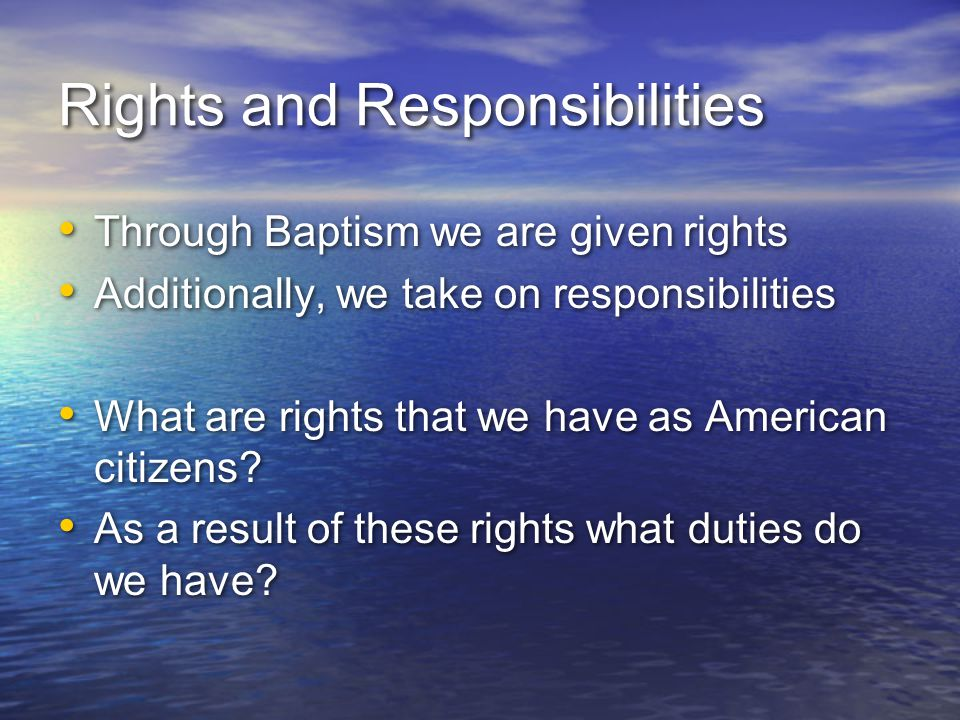 Rights and Responsibilities Through Baptism we are given rights Additionally, we take on responsibilities What are rights that we have as American cit